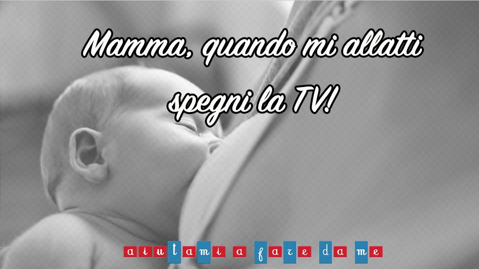 Mamma, quando mi allatti spegni la TV!