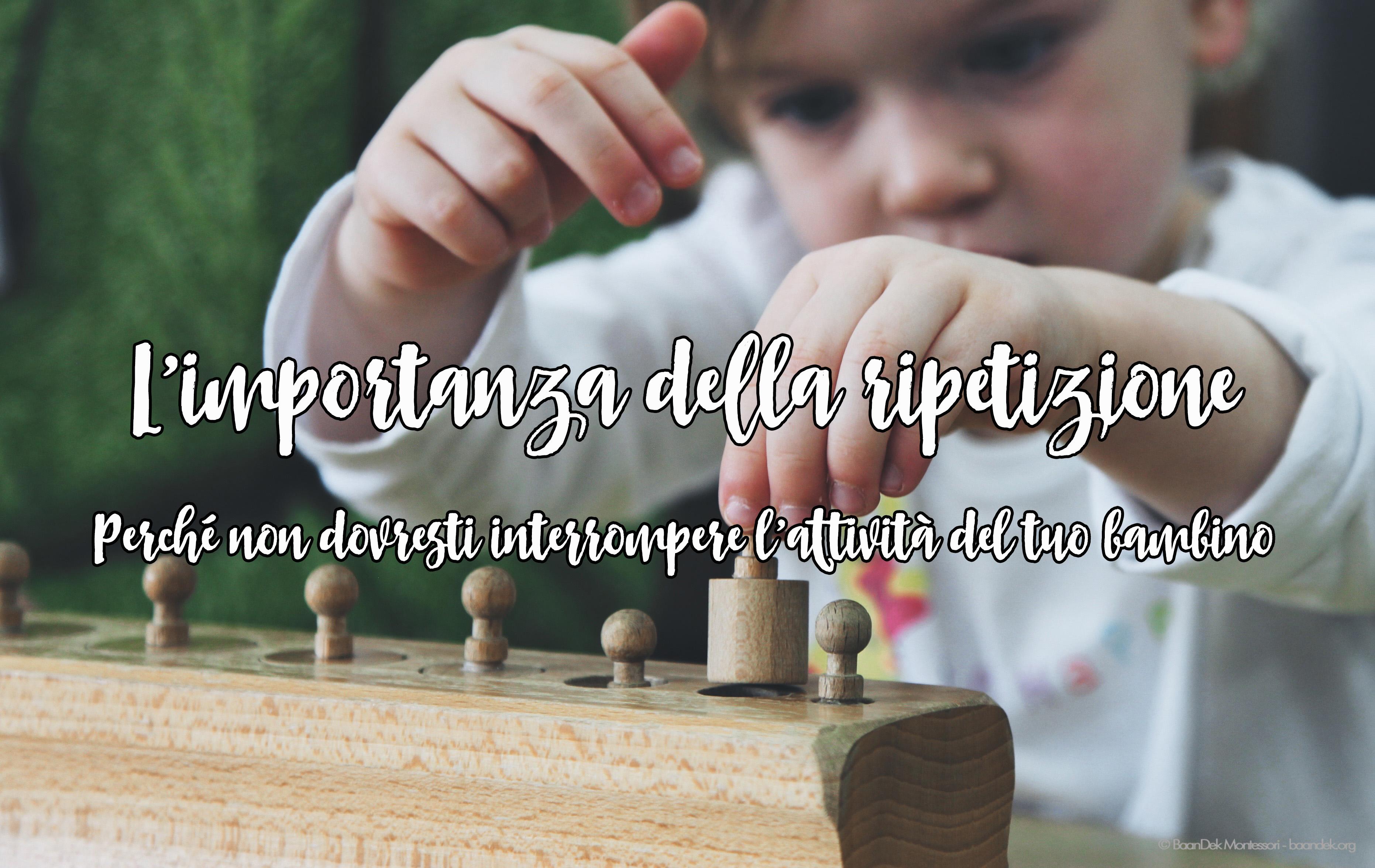L'importanza della ripetizione – Perché non dovresti interrompere l'attività del tuo bambino